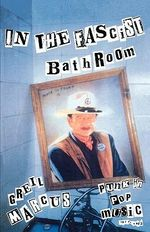 In the Fascist Bathroom : Punk in Pop Music, 1977-92 - Greil Marcus
