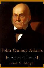 John Quincy Adams : A Public Life, A Private Life - Paul C. Nagel