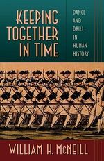 Keeping Together in Time : Dance and Drill in Human History - William H. McNeill