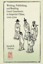 Writing, Publishing, and Reading Local Gazetteers in Imperial China, 1100-1700 : Harvard East Asian Monographs (Hardcover) - Joseph R. Dennis