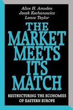 The Market Meets Its Match : Restructuring the Economies of Eastern Europe - Alice H. Amsden