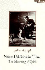Nakae Ushikichi in China : The Mourning of Spirit - Joshua A. Fogel