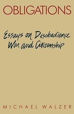 Obligations : Essays on Disobedience, War and Citizenship - Michael Walzer