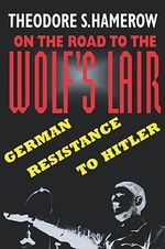 On the Road to the Wolf's Lair : German Resistance to Hitler - Theodore S. Hamerow