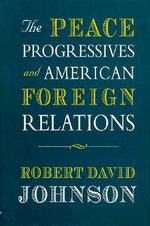 The Peace Progressives and American Foreign Relations : Harvard Historical Studies - Robert David Johnson