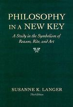 Philosophy in a New Key : A Study in the Symbolism of Reason, Rite, and Art - Susanne K. Langer