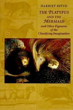 The Platypus and the Mermaid : And Other Figments of the Classifying Imagination - Harriet Ritvo