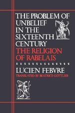 The Problem of Unbelief in the Sixteenth Century : Religion of Rabelais - Lucien Febvre
