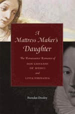 A Mattress Maker's Daughter : The Renaissance Romance of Don Giovanni De Medici and Livia Vernazza - Brendan Dooley