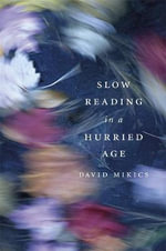 Slow Reading in a Hurried Age - David Mikics