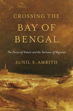 Crossing the Bay of Bengal : The Furies of Nature and the Fortunes of Migrants - Sunil S. Amrith