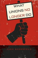 What Unions No Longer Do - Jake Rosenfeld