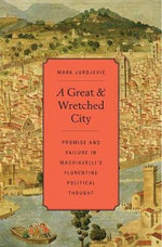 A Great and Wretched City : Promise and Failure in Machiavelli's Florentine Political Thought - Mark Jurdjevic
