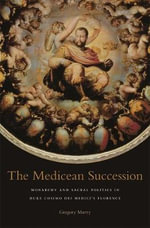 The Medicean Succession : Monarchy and Sacral Politics in Duke Cosimo Dei Medici's Florence - Gregory Murry
