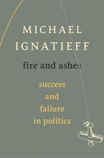 Fire and Ashes : Success and Failure in Politics - Michael Ignatieff