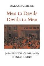 Men to Devils, Devils to Men : Japanese War Crimes and Chinese Justice - Barak Kushner