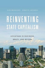 Reinventing State Capitalism : Leviathan in Business, Brazil and Beyond - Aldo Musacchio