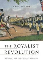 The Royalist Revolution : Monarchy and the American Founding - Eric Nelson