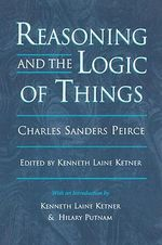 Reasoning and the Logic of Things : The Cambridge Conferences Lectures of 1898 - Charles S. Peirce