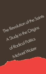 The Revolution of the Saint : A Study in the Origins of Radical Politics - Michael Walzer