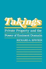 Takings : Private Property and the Power of Eminent Domain - Richard A. Epstein