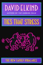 Ties That Stress : The New Family Imbalance - David Elkind
