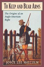 To Keep and Bear Arms : The Origins of an Anglo-American Right - Joyce Lee Malcolm
