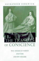 The Travails of Conscience : The Arnauld Family and the Ancien Regime - Alexander Sedgwick
