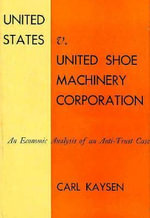 United States V United Shoe Machinery Corporation : An Economic Analysis of an Anti-trust Case - Carl Kaysen