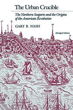 The Urban Crucible : The Northern Seaports and the Origins of the American Revolution - Gary B. Nash