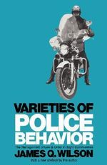 Varieties of Police Behaviour : Management of Law and Order in Eight Communities - James Q. Wilson