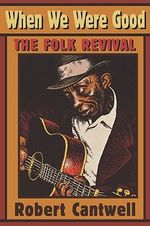 When We Were Good : The Folk Revival - Robert Cantwell