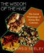 The Wisdom of the Hive : The Social Physiology of Honey Bee Colonies - Thomas D. Seeley