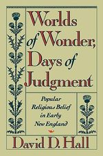 Worlds of Wonder, Days of Judgment : Popular Religious Belief in Early New England - David D. Hall