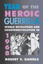 Year of the Heroic Guerrilla : World Revolution and Counterrevolution in 1968 - Robert V. Daniels