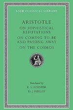 On Sophistical Refutations : On Comin to Be Passing Away - On the Cosmos v. 3 - Aristotle