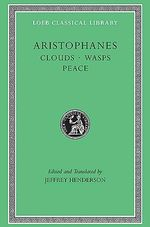 Clouds / Wasps / Peace : Loeb Classical Library - Aristophanes