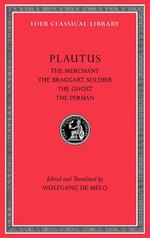 The Merchant, The Braggart Soldier, The Ghost, The Persian : Loeb Classical Library - Titus Maccius Plautus