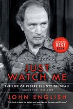 Just Watch Me : The Life of Pierre Elliott Trudeau, Volume Two: 1968-2000 - John English