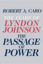 The Passage of Power : The Years of Lyndon Johnson - Volume 4 - Robert A Caro