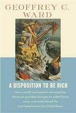 A Disposition to Be Rich : How a Small-Town Pastor's Son Ruined an American President, Brought on a Wall Street Crash, and Made Himself the Best-Hated Man in the United States - Geoffrey C Ward