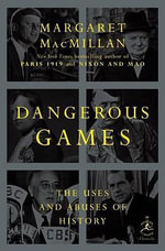 Dangerous Games : The Uses and Abuses of History - Margaret MacMillan
