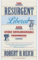 The Resurgent Liberal : And Other Unfashionable Prophecies - Robert B. Reich