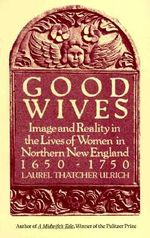 Good Wives : Image and Reality in the Lives of Women in Northern New England, 1650-1750 - Laurel Ulrich