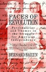 Faces of Revolution : Personalities & Themes in the Struggle for American Independence - Adams University Professor Emeritus and James Duncan Phillips Professor of Early American History Bernard Bailyn