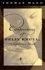 Confessions of Felix Krull : Confidence Man : The Early Years - Thomas Mann