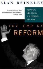 The End of Reform : New Deal Liberalism in Recession and War - Alan Brinkley