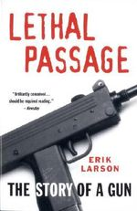 Lethal Passage : The Story of a Gun - Erik Larson