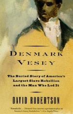 Denmark Vesey : The Buried Story of America's Largest Slave Rebellion and the Man Who Led It - David Robertson