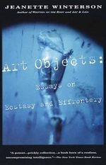 Art Objects : Essays on Ecstasy and Effrontery - Jeanette Winterson